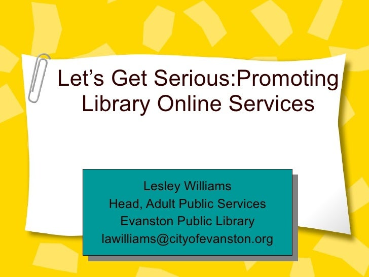 Let's Get Serious:Promoting Library Online Services Lesley Williams Head, Adult Public Services Evanston Public Library [e...