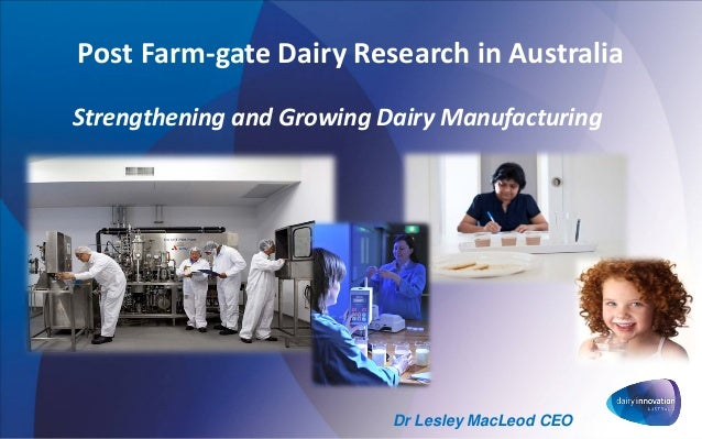 Post Farm-gate Dairy Research in Australia Strengthening and Growing Dairy Manufacturing Dr Lesley MacLeod CEO