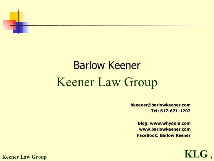 <ul><ul><li>Barlow Keener </li></ul></ul><ul><ul><li>Keener Law Group </li></ul></ul><ul><ul><li>[email_address] </li></ul...