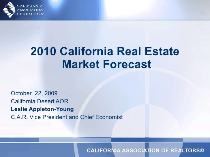 October  22, 2009 California Desert AOR Leslie Appleton-Young   C.A.R. Vice President and Chief Economist 2010 California ...