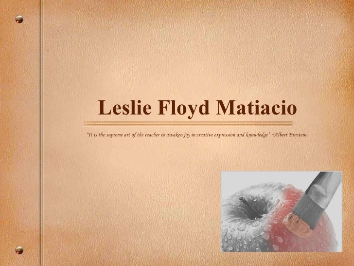 """Leslie Floyd Matiacio """" It is the supreme art of the teacher to awaken joy in creative expression and knowledge"""" ~Albert E..."""
