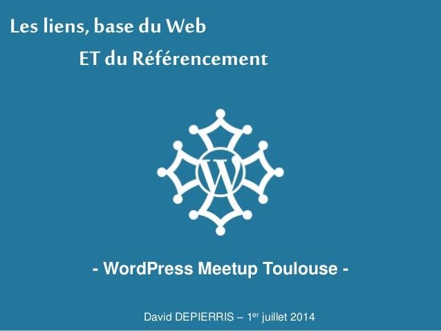 Les liens, basedu Web ET du Référencement - WordPress Meetup Toulouse - David DEPIERRIS – 1er juillet 2014