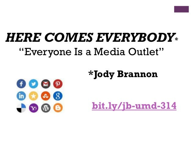 "HERE COMES EVERYBODY* ""Everyone Is a Media Outlet"" *Jody Brannon  bit.ly/jb-umd-314"