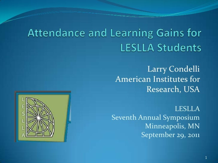 Attendance and Learning Gains for LESLLA Students<br />Larry Condelli<br />American Institutes for <br />Research, USA<br ...