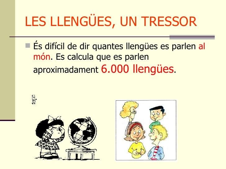 LES LLENGÜES, UN TRESSOR <ul><li>És difícil de dir quantes llengües es parlen  al món . Es calcula que es parlen aproximad...