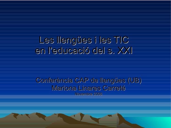 Les llengües i les TIC en l'educació del s. XXI   Conferència CAP de llengües (UB) Mariona Linares Carreté Novembre 2008