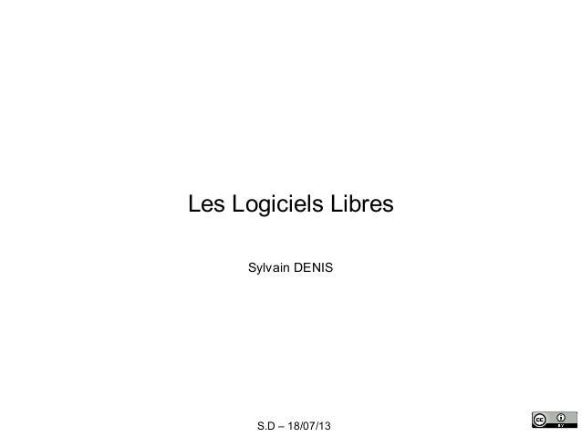 S.D – 18/07/13 Les Logiciels Libres Sylvain DENIS