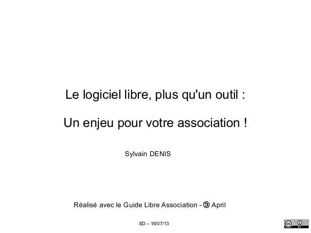 SD – 18/07/13 Le logiciel libre, plus qu'un outil : Un enjeu pour votre association ! Sylvain DENIS Réalisé avec le Guide ...