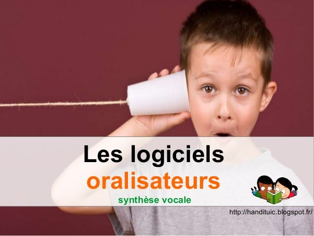 Les logiciels oralisateurs synthèse vocale http://handituic.blogspot.fr/