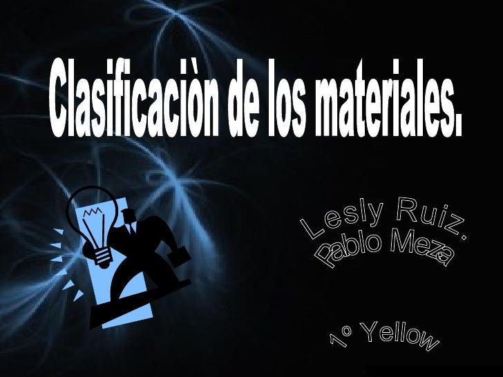 1º Yellow Lesly Ruiz. Pablo Meza. Clasificaciòn de los materiales.