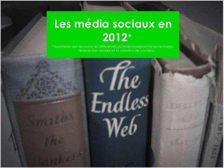 Les média sociaux en 2012 * *  Expression qui recouvre les différentes activités intègrant la technologie, l'interaction s...