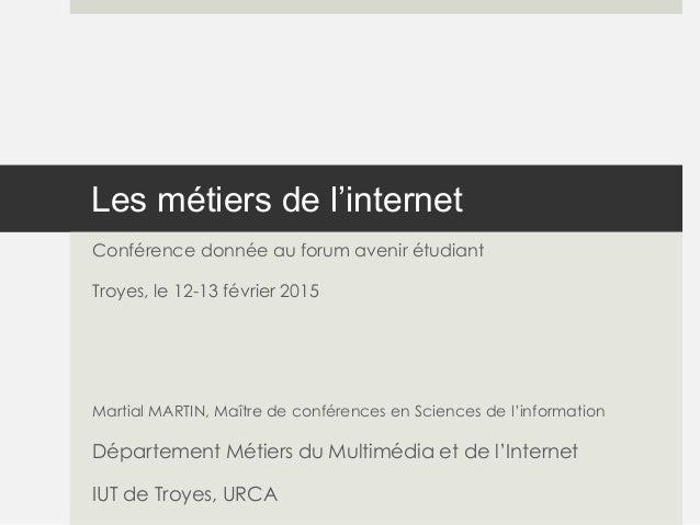 Les métiers de l'internet Conférence donnée au forum avenir étudiant Troyes, le 12-13 février 2015 Martial MARTIN, Maître ...