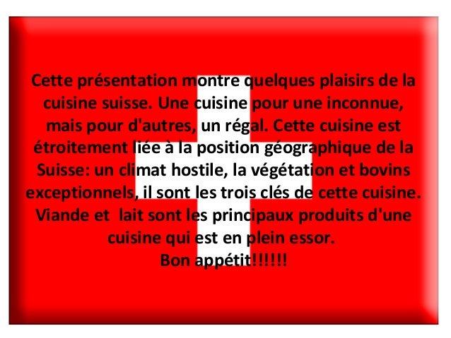 Cette présentation montre quelques plaisirs de la cuisine suisse. Une cuisine pour une inconnue, mais pour d'autres, un ré...