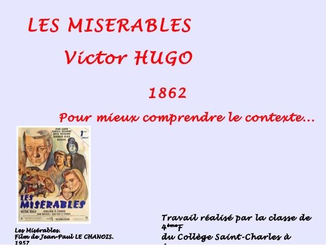 LES MISERABLES Victor HUGO 1862 Pour mieux comprendre le contexte... Travail réalisé par la classe de 4ème F du Collège Sa...