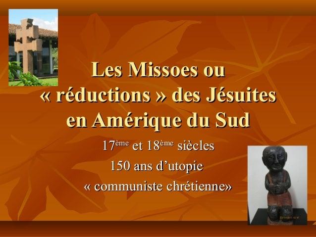 Les Missoes ouLes Missoes ou « réductions » des Jésuites« réductions » des Jésuites en Amérique du Suden Amérique du Sud 1...