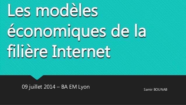 Les modèles économiques de la filière Internet 09 juillet 2014 – BA EM Lyon Samir BOUNAB