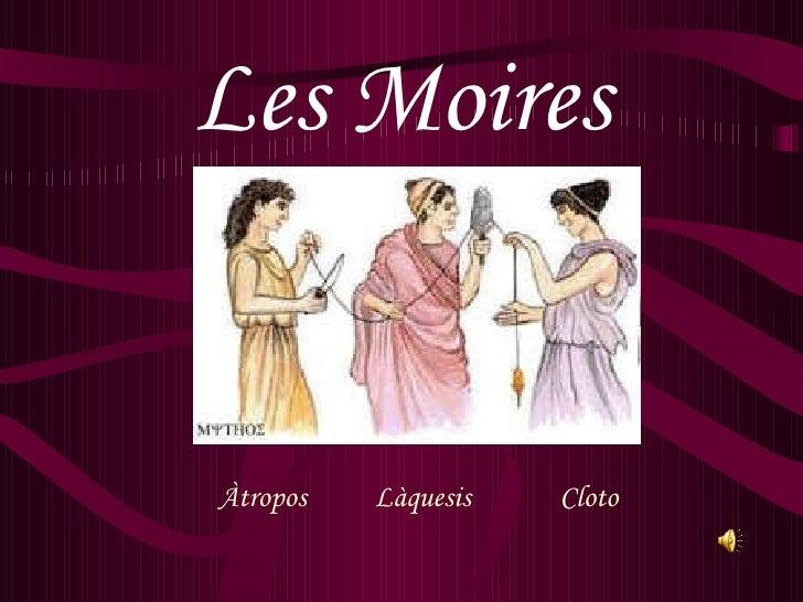 Les Moires <ul><li>Àtropos  Làquesis  Cloto  </li></ul>