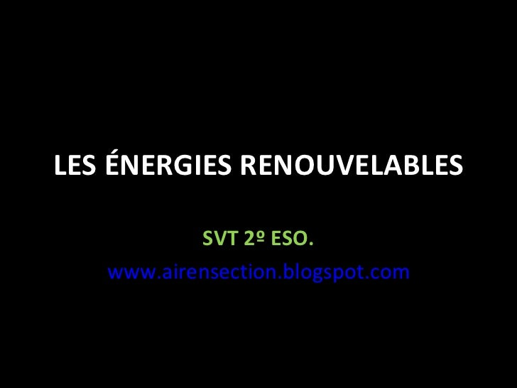 LES ÉNERGIES RENOUVELABLES SVT 2º ESO. www.airensection.blogspot.com