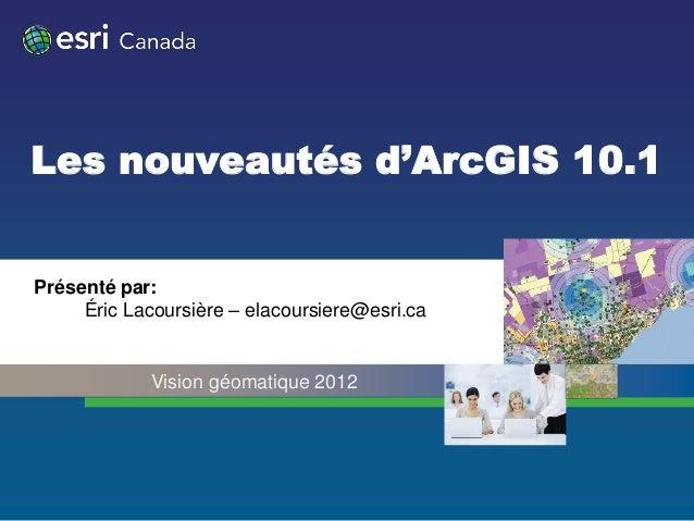 Les nouveautés d'ArcGIS 10.1Présenté par:     Éric Lacoursière – elacoursiere@esri.ca             Vision géomatique 2012