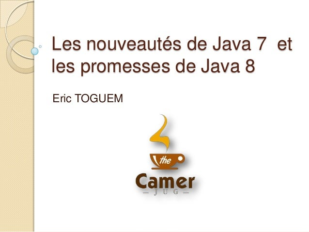 Les nouveautés de Java 7 etles promesses de Java 8Eric TOGUEM