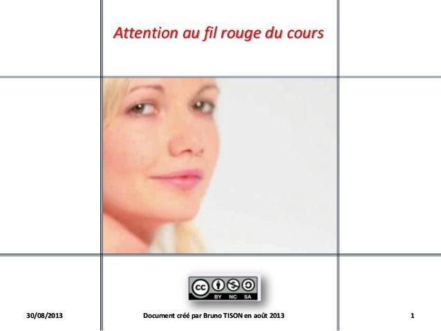Attention au fil rouge du cours 30/08/2013 Document créé par Bruno TISON en août 2013 1