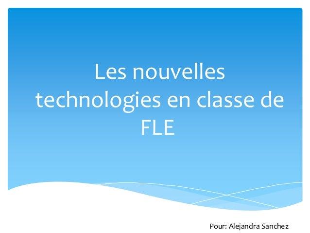 Les nouvelles technologies en classe de FLE Pour: Alejandra Sanchez