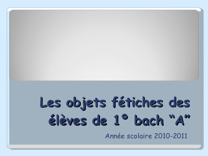 """Les objets fétiches des élèves de 1º bach """"A"""" Année scolaire 2010-2011"""
