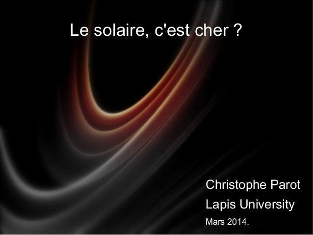 Le solaire, c'est cher ? Christophe Parot Lapis University Mars 2014.