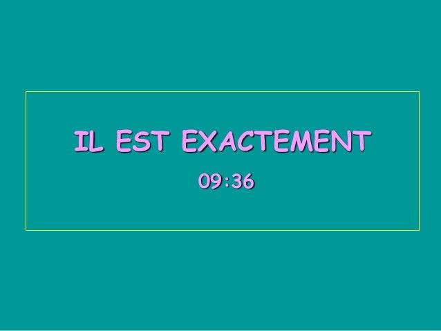 IL EST EXACTEMENT       09:36