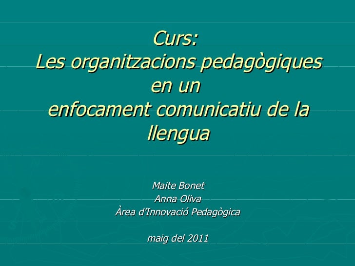 Curs:  Les organitzacions pedagògiques en un  enfocament comunicatiu de la llengua Maite Bonet Anna Oliva Àrea d'Innovació...