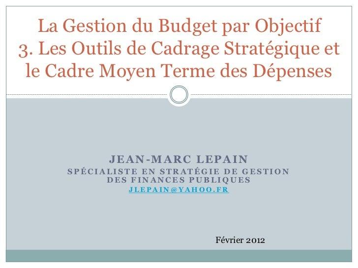 La Gestion du Budget par Objectif3. Les Outils de Cadrage Stratégique et le Cadre Moyen Terme des Dépenses            JEAN...