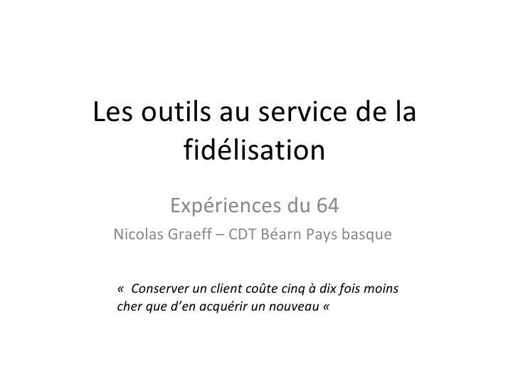 Les outils au service de la fidélisation Expériences du 64 Nicolas Graeff – CDT Béarn Pays basque  « Conserver un client ...