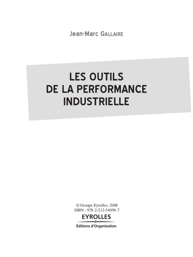 Jean-MarcGALLAIRE  LESOUTILS  DELAPERFORMANCE  INDUSTRIELLE  © Groupe Eyrolles, 2008  ISBN : 978-2-212-54056-7