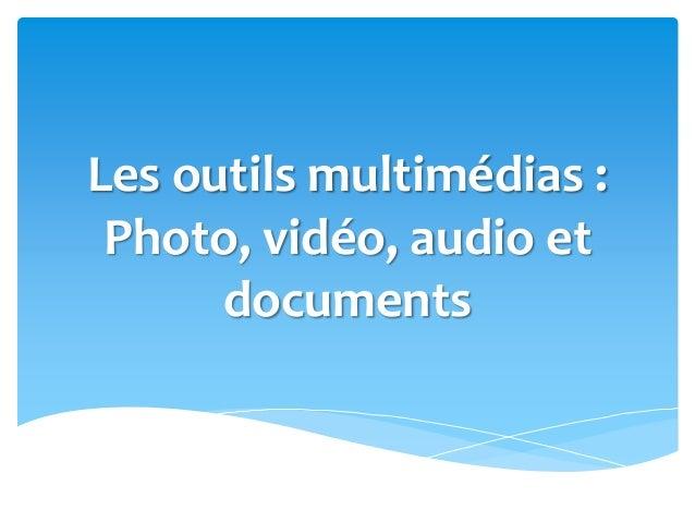 Les outils multimédias : Photo, vidéo, audio et documents