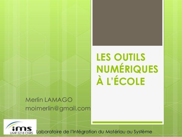 LES OUTILS NUMÉRIQUES À L'ÉCOLE Merlin LAMAGO moimerlin@gmail.com Laboratoire de l'Intégration du Matériau au SystèmeUMR 5...