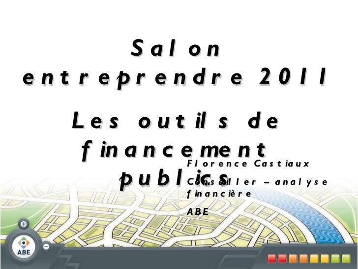 Salon entreprendre 2011 Les outils de financement publics Florence Castiaux Conseiller – analyse financière ABE