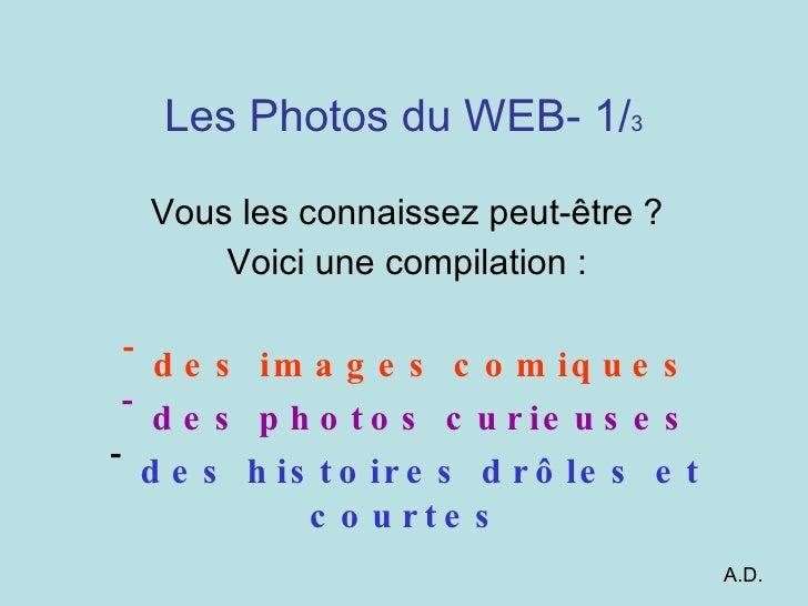 Les Photos du WEB- 1/ 3 <ul><li>Vous les connaissez peut-être ? </li></ul><ul><li>Voici une compilation : </li></ul><ul><l...