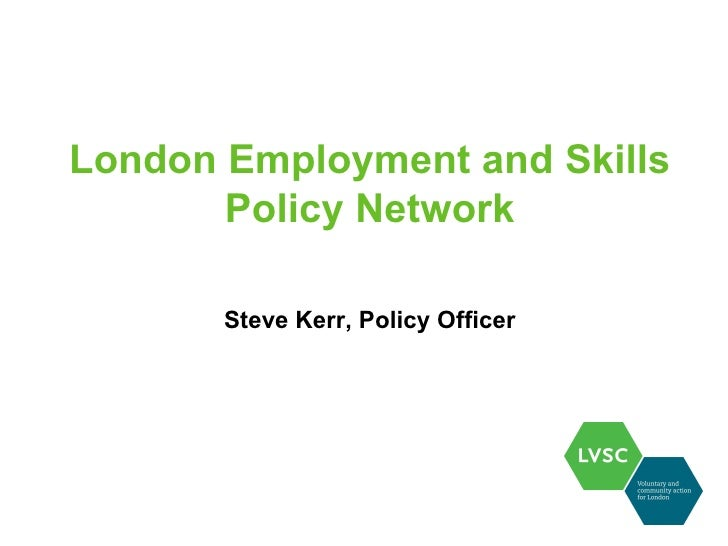 London Employment and Skills       Policy Network       Steve Kerr, Policy Officer
