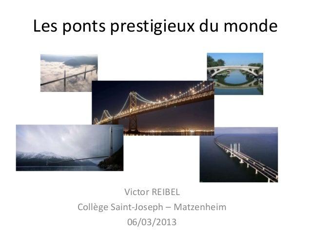 Les ponts prestigieux du monde                Victor REIBEL     Collège Saint-Joseph – Matzenheim                 06/03/2013