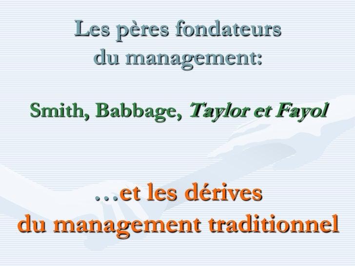 Les pères fondateurs      du management: Smith, Babbage, Taylor et Fayol     …et les dérivesdu management traditionnel
