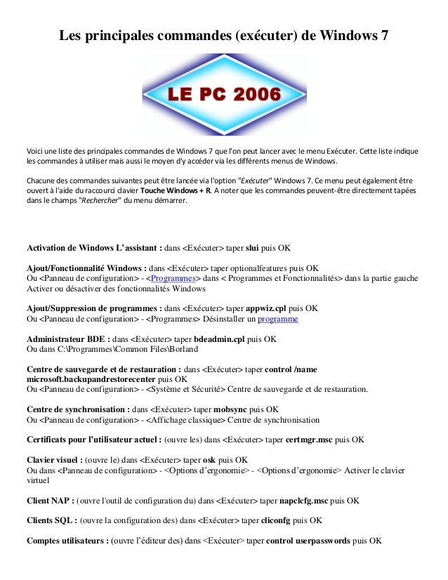 Les principales commandes (exécuter) de Windows 7 Voici une liste des principales commandes de Windows 7 que l'on peut lan...