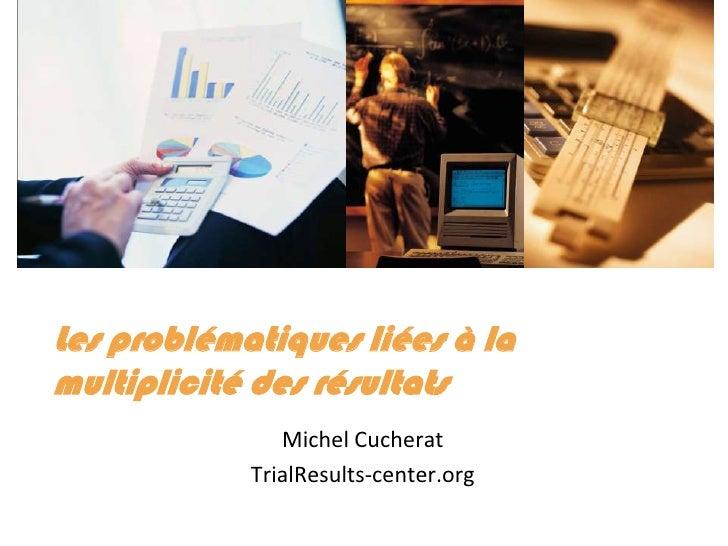 Les problématiques liées à la multiplicité des résultats<br />Michel Cucherat<br />TrialResults-center.org<br />