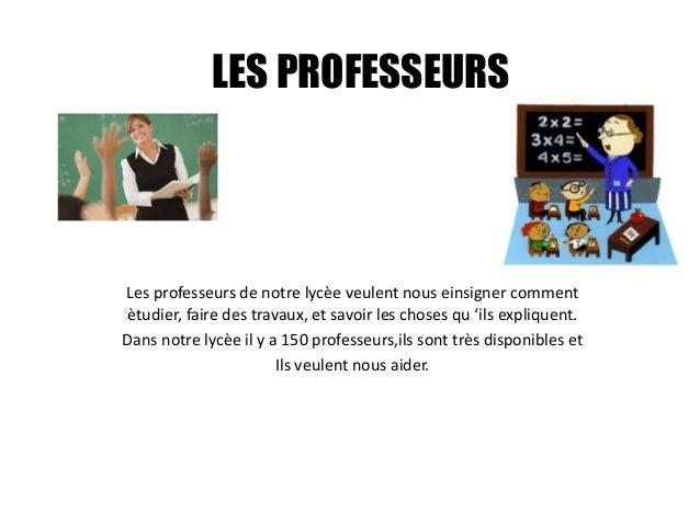 LES PROFESSEURS Les professeurs de notre lycèe veulent nous einsigner comment ètudier, faire des travaux, et savoir les ch...