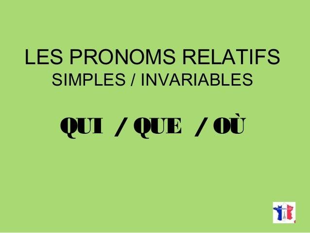 LES PRONOMS RELATIFS SIMPLES / INVARIABLES QUI / QUE / OÙ