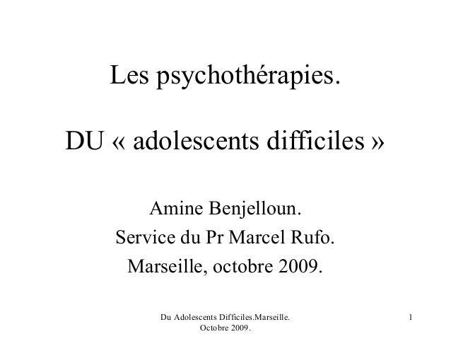 Les psychothérapies.DU « adolescents difficiles »        Amine Benjelloun.    Service du Pr Marcel Rufo.     Marseille, oc...