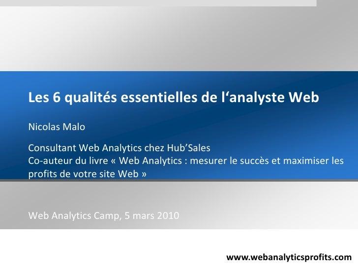 Les 6 qualités essentielles de l'analyste Web<br />Nicolas Malo<br />Consultant Web Analytics chez Hub'SalesCo-auteur du l...