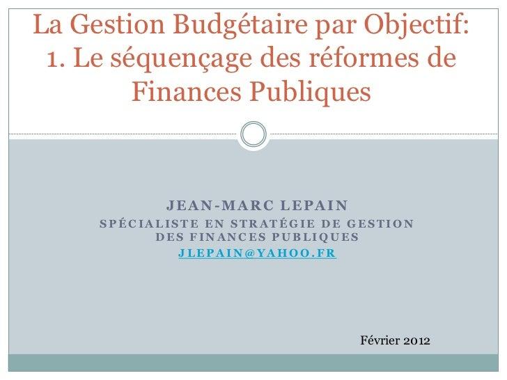 La Gestion Budgétaire par Objectif: 1. Le séquençage des réformes de         Finances Publiques            JEAN-MARC LEPAI...