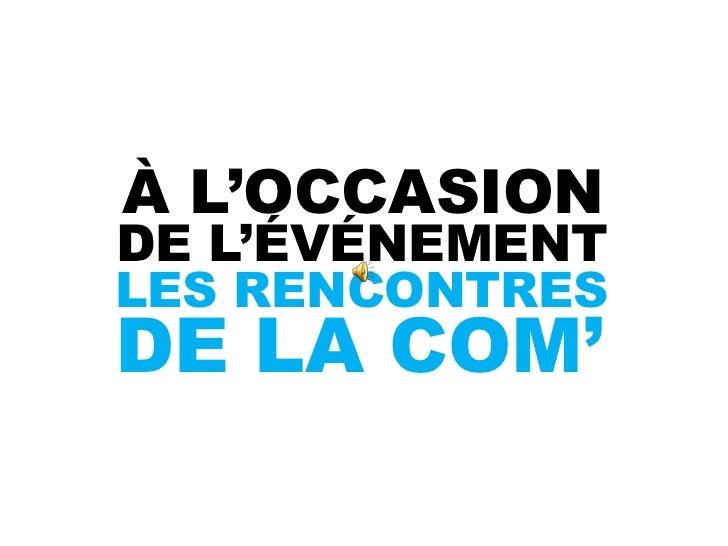 À L'OCCASIONDE L'ÉVÉNEMENTLES RENCONTRESDE LA COM'