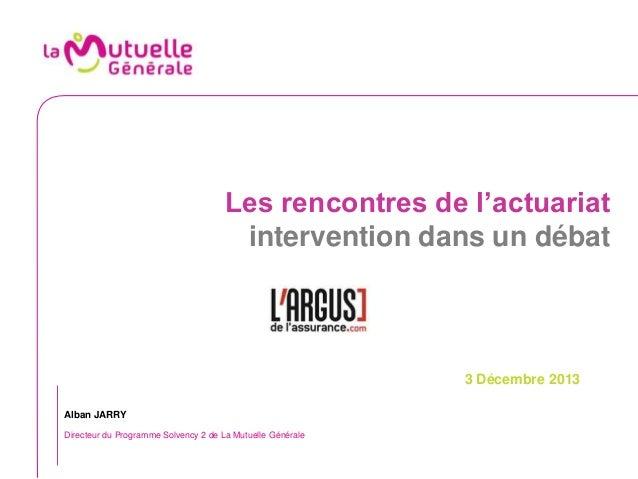 Les rencontres de l'actuariat intervention dans un débat  3 Décembre 2013 Alban JARRY Directeur du Programme Solvency 2 de...