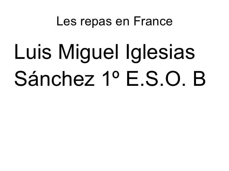 Les repas en France <ul>Luis Miguel Iglesias  Sánchez 1º E.S.O. B </ul>